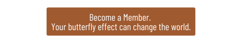 Become a Member. Your butterfly effect can change the world.